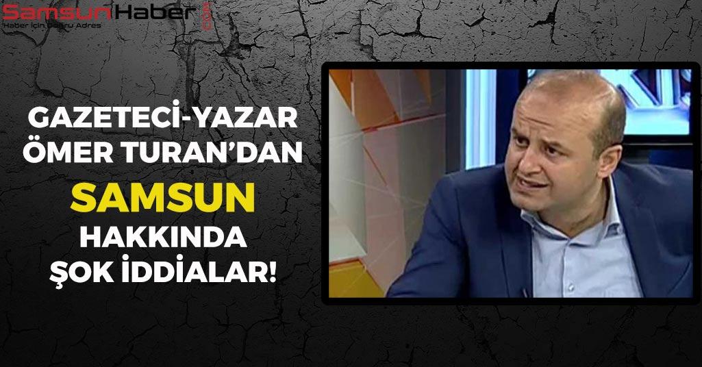 Ömer Turan'dan Samsun Hakkında Şok İddialar!
