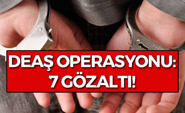 DEAŞ Operasyonu: 7 Gözaltı!