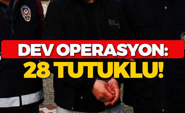 Dev Operasyon: 28 Tutuklu!