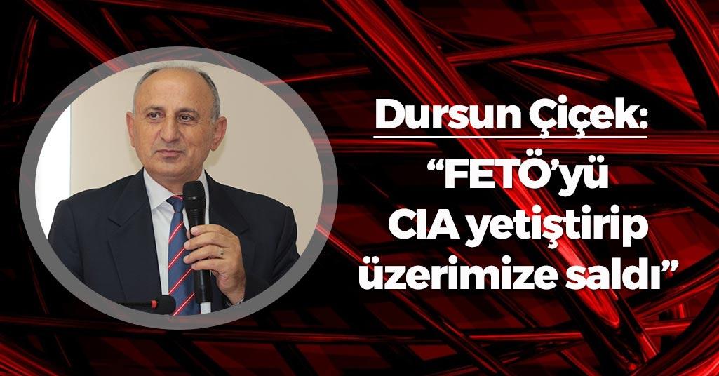 Dursun Çiçek: 'FETÖ'yü CIA yetiştirip, üzerimize saldı'