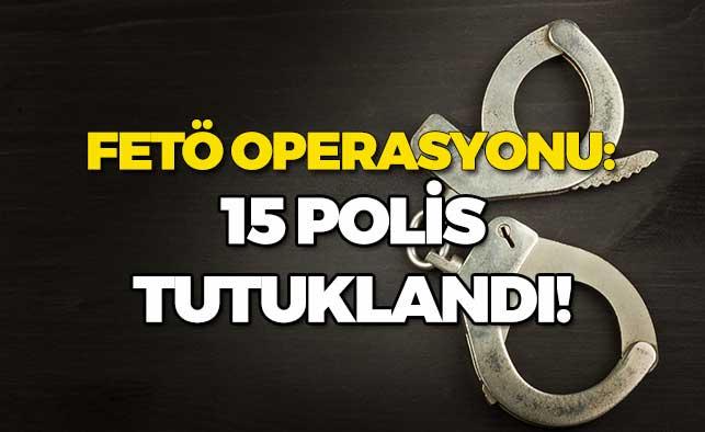 FETÖ Operasyonu: 15 Polis Tutuklandı!