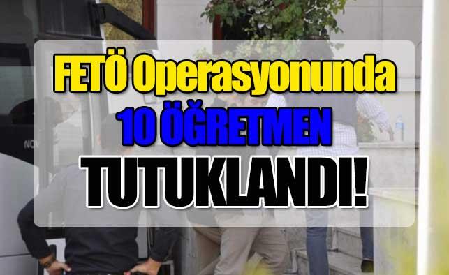 FETÖ operasyonunda 10 öğretmen tutuklandı!