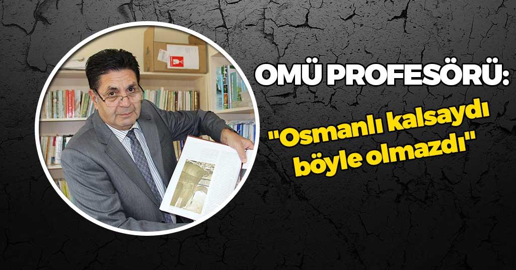 OMÜ Profesörü: 'Osmanlı kalsaydı böyle olmazdı'