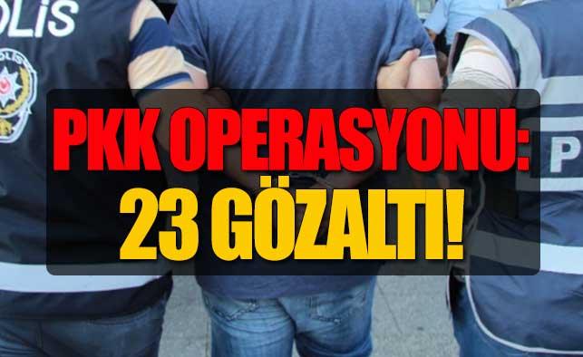 PKK Operasyonu: 23 Gözaltı!