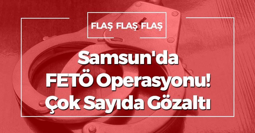 Samsun'da FETÖ Operasyonu! Çok Sayıda Gözaltı