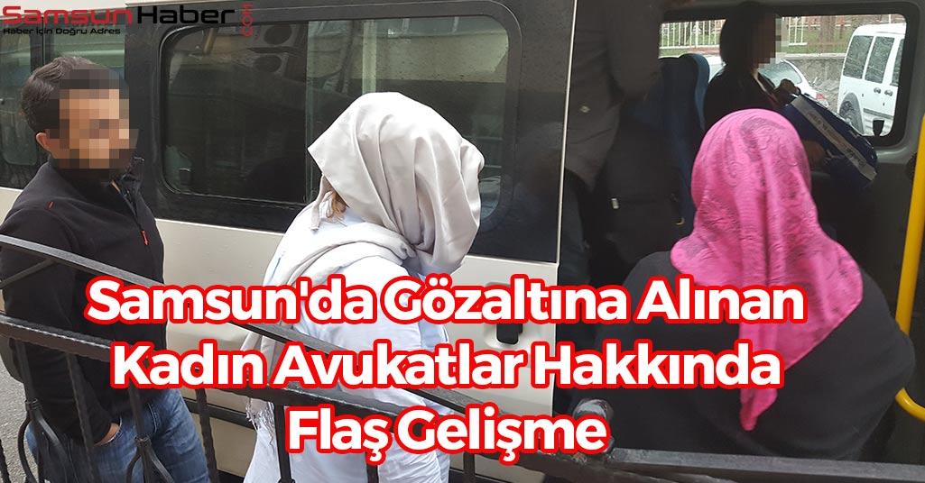 Samsun'da Gözaltına Alınan Kadın Avukatlar Hakkında Flaş Gelişme