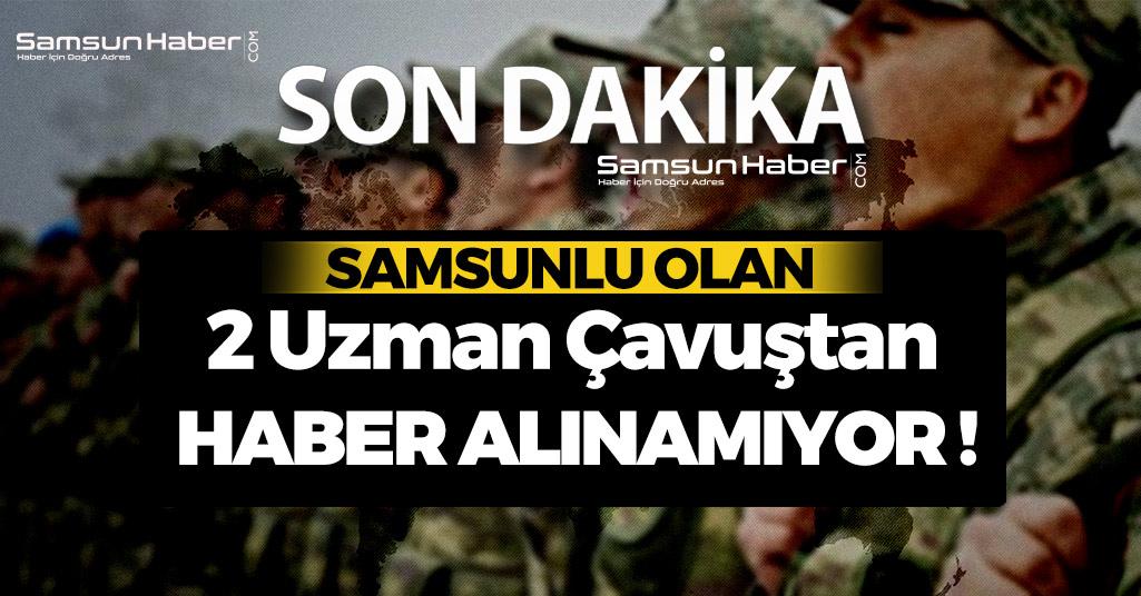 Samsunlu Uzman Çavuşlardan Haber Alınamadı !