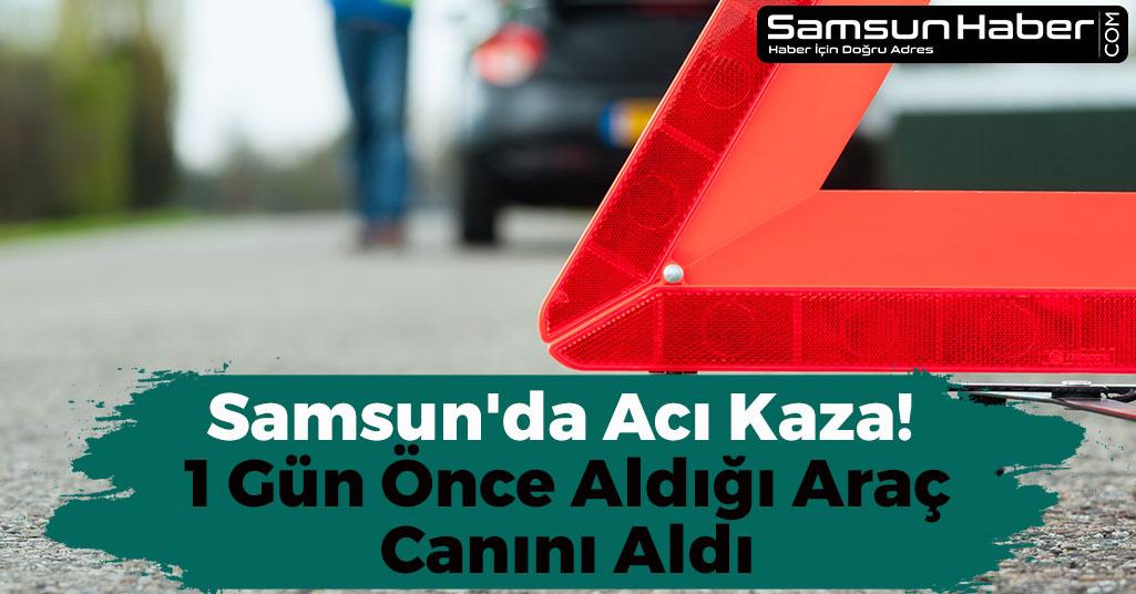 Samsun'da Acı Kaza! 1 Gün Önce Aldığı Araç Canını Aldı