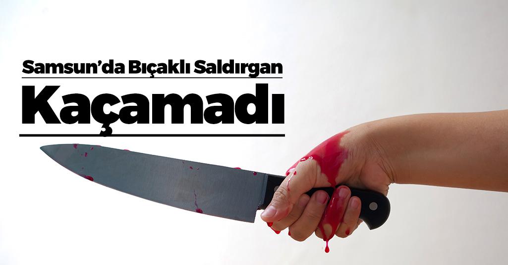 Samsun'da Bıçaklı Saldırgan Kaçamadı!
