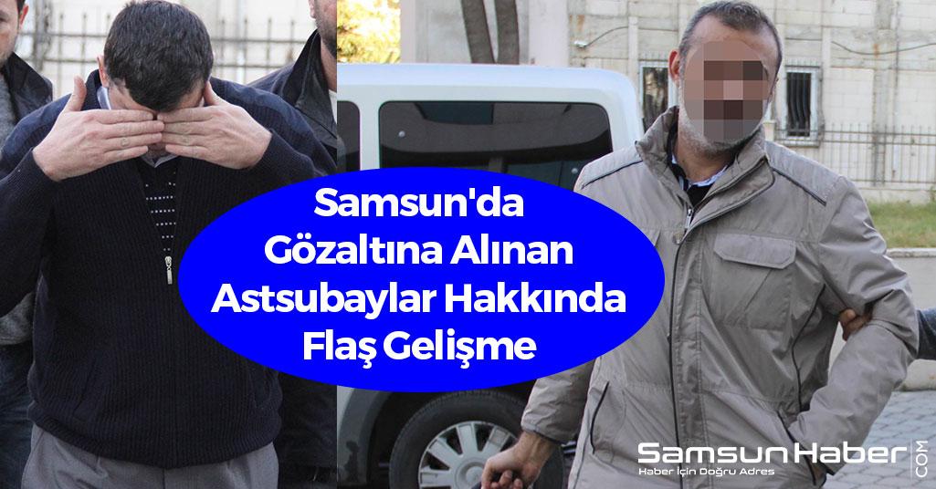 Samsun'da Gözaltına Alınan Astsubaylar Hakkında Flaş Gelişme