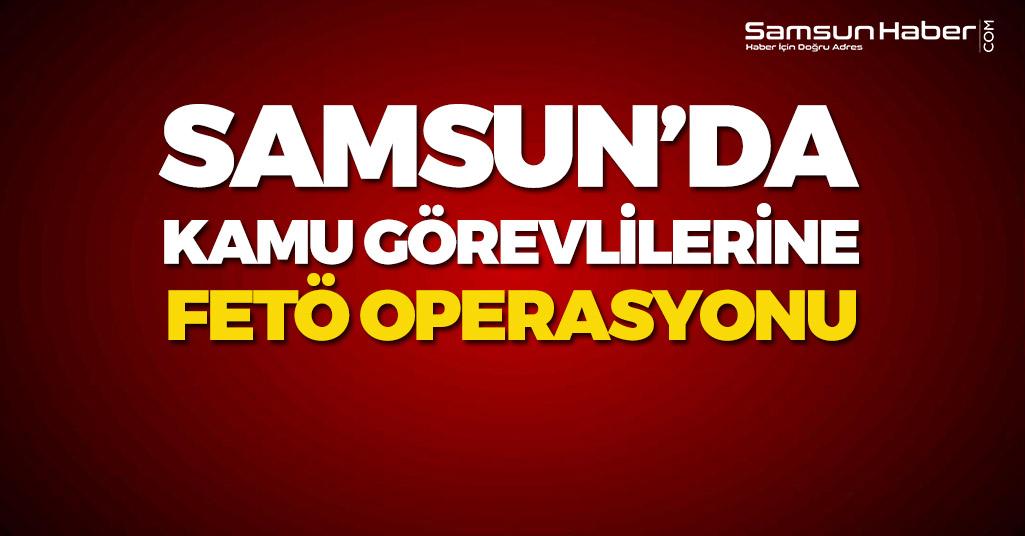 Samsun'da Kamu Görevlilerine FETÖ Operasyonu!