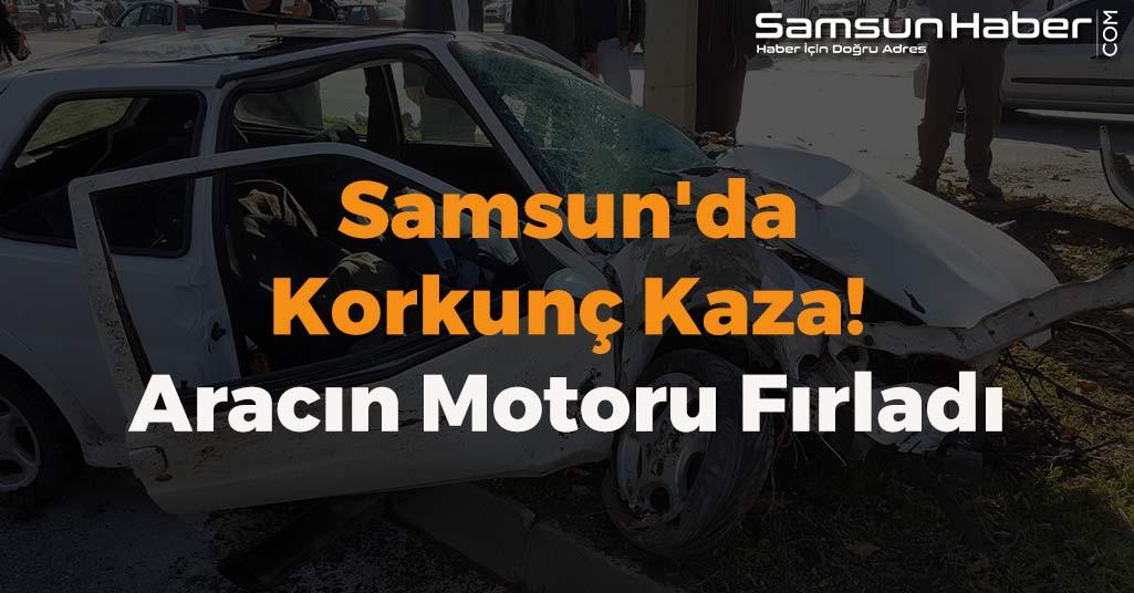 Samsun'da Korkunç Kaza! Aracın Motoru Fırladı