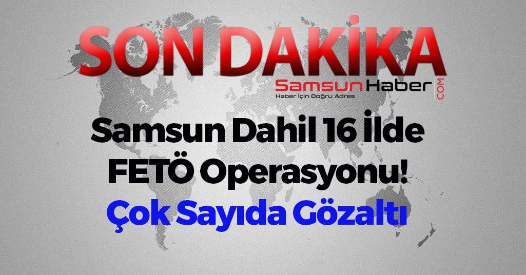Samsun Dahil 16 İlde FETÖ Operasyonu! Çok Sayıda Gözaltı