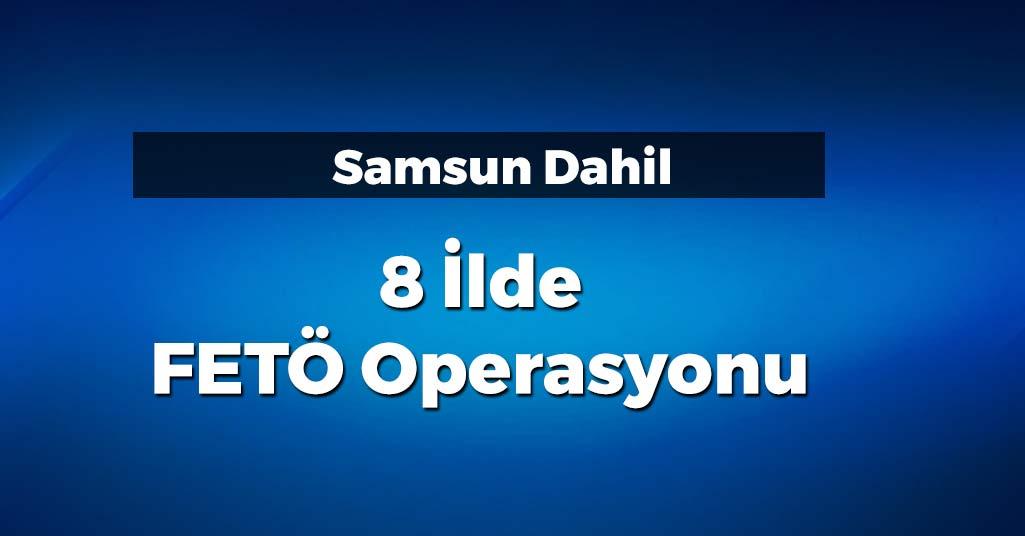 Samsun Dahil 8 İlde FETÖ Operasyonu