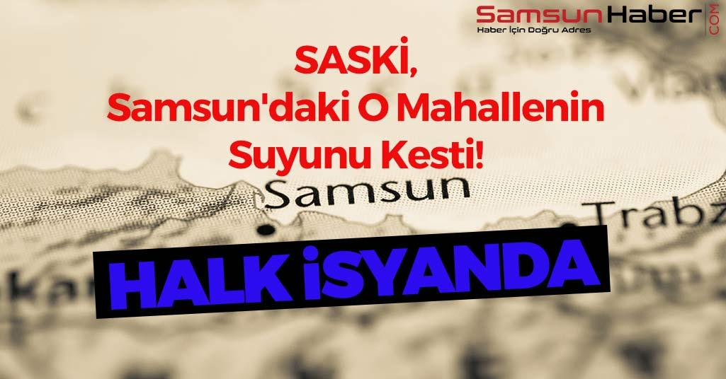 SASKİ, Samsun'daki O Mahallenin Suyunu Kesti! Halk İsyanda