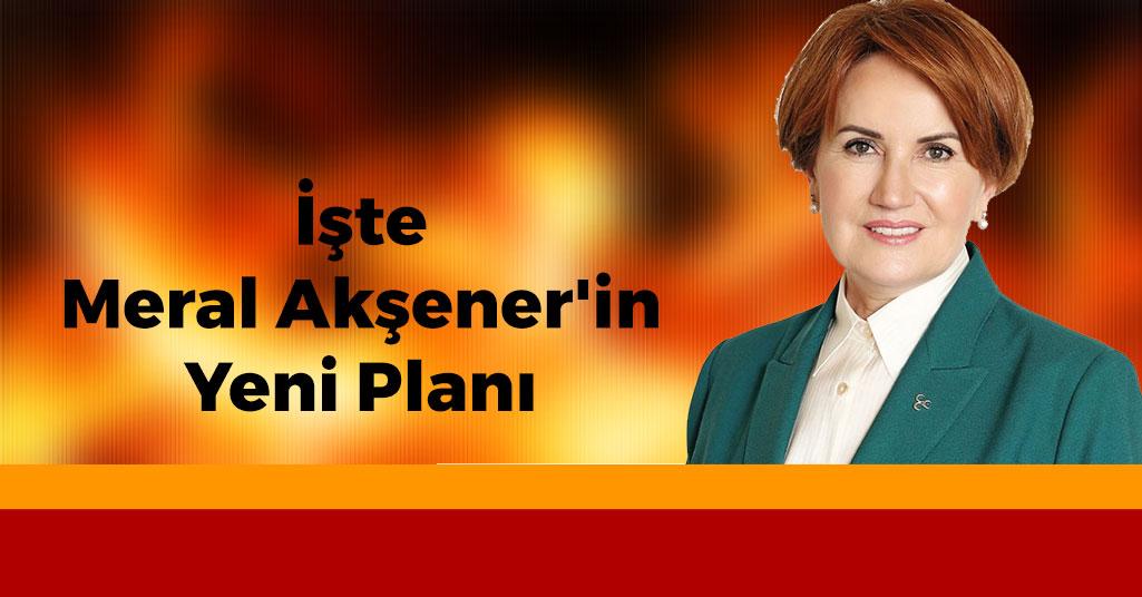İşte Meral Akşener'in Yeni Planı