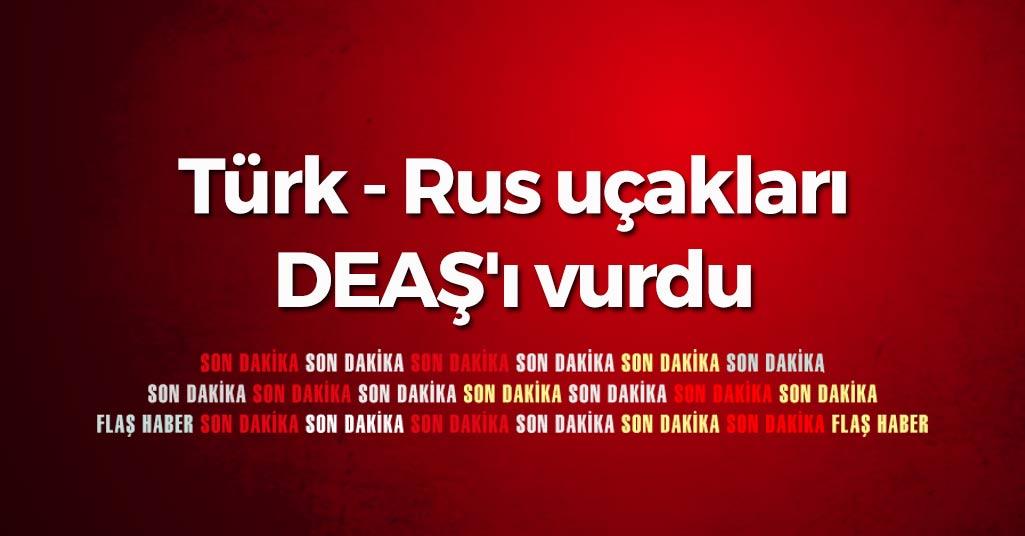 Türk - Rus uçakları DEAŞ'ı vurdu