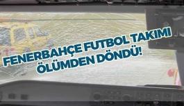 Fenerbahçe futbol takımı ölümden döndü!