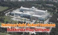 Samsun'daki Askeri Hastane Hakkında Flaş Gelişme