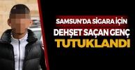 Samsun'da Sigara İçin Dehşet Saçan Genç Tutuklandı