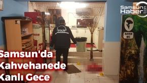 Samsun'da Kahvahanede Kanlı Gece