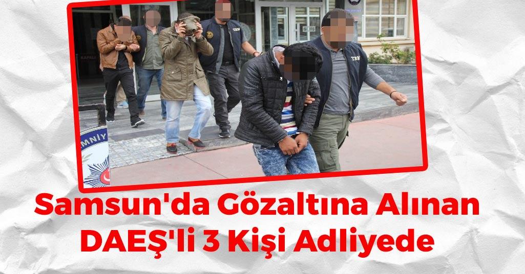 Samsun'da Gözaltına Alınan DAEŞ'li 3 Kişi Adliyede
