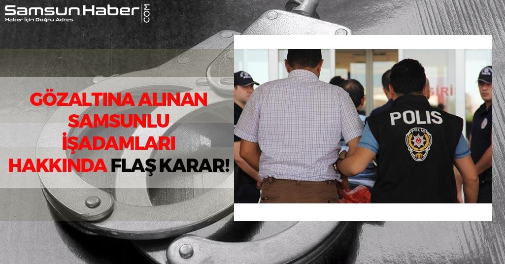Samsun'da Gözaltına Alınan İşadamları Hakkında Flaş Karar!