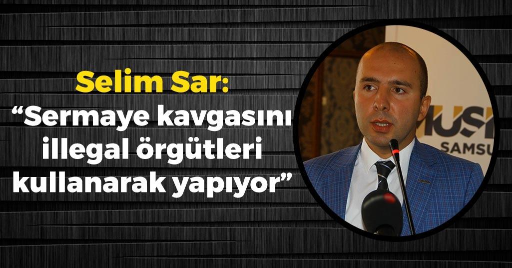 Selim Sar: 'Sermaye kavgasını illegal örgütleri kullanarak yapıyor'
