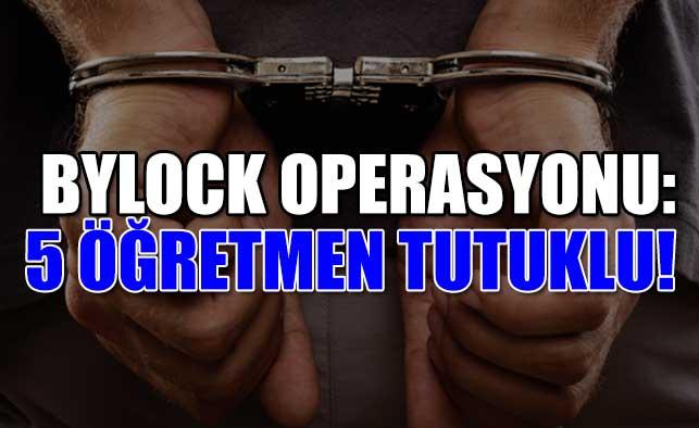 Bylock Operasyonu: 5 Tutuklu!