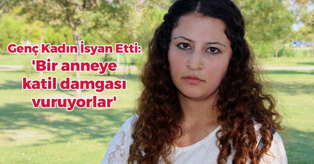 Genç Kadın İsyan Etti: 'Bir anneye katil damgası vuruyorlar'