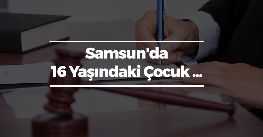 Samsun'da 16 Yaşındaki Çocuk ...