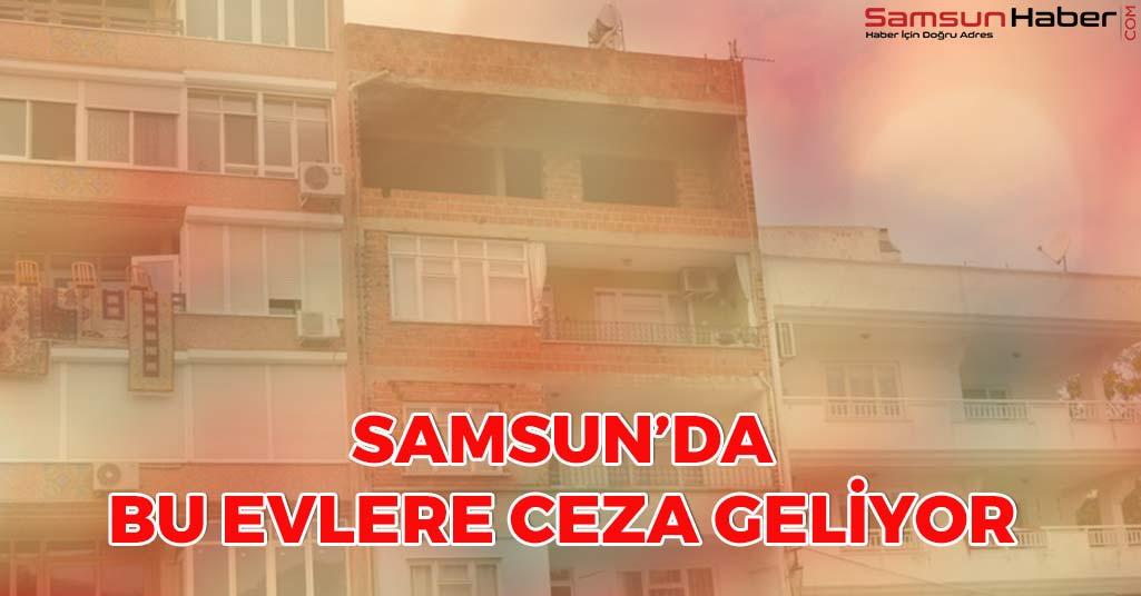 Samsun'da Bu Evlere Ceza Geliyor