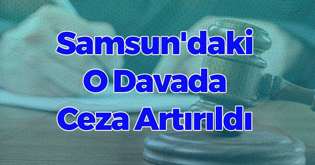 Samsun'daki O Davada Ceza Artırıldı