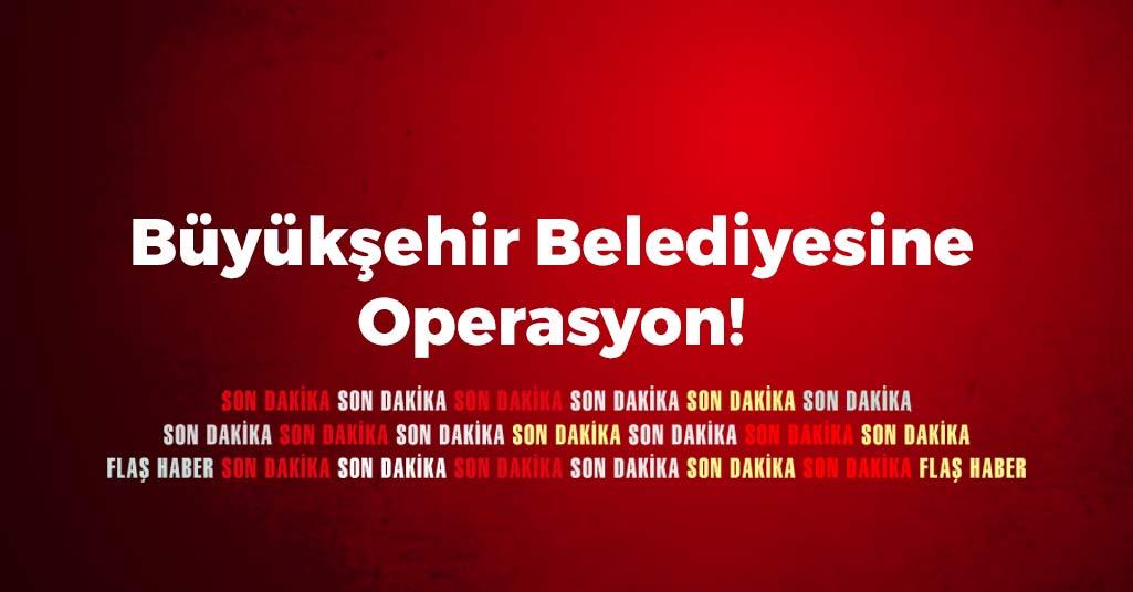 Büyükşehir Belediyesine operasyon!