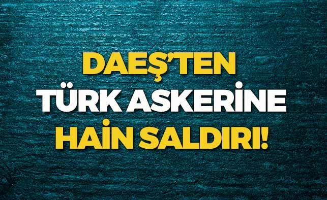 DAEŞ'ten Türk Askerine Hain Saldırı!