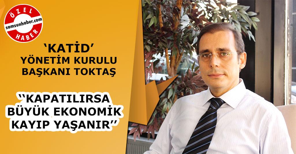 KATİD Başkanı Murat Toktaş: ''Ciddi Kayıp Yaşanır''