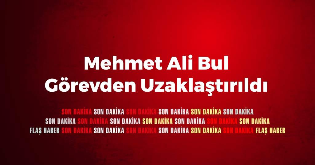 Mehmet Ali Bul Görevden Uzaklaştırıldı