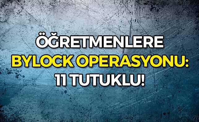 Öğretmenlere ByLock Operasyonu: 11 Tutuklu!