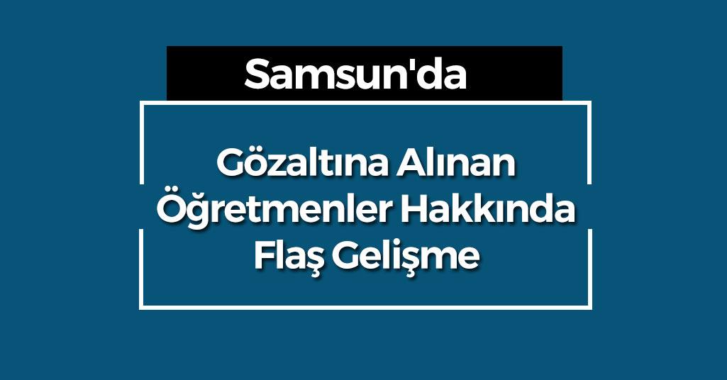 Samsun'da Gözaltına Alınan Öğretmenler Hakkında Flaş Gelişme