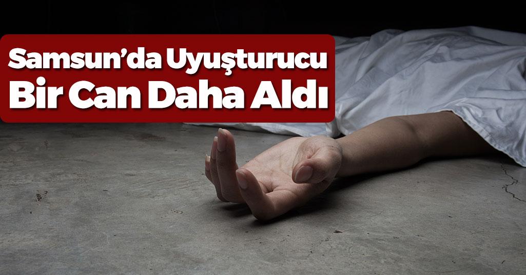 Samsun'da Uyuşturucu Bir Can Daha Aldı