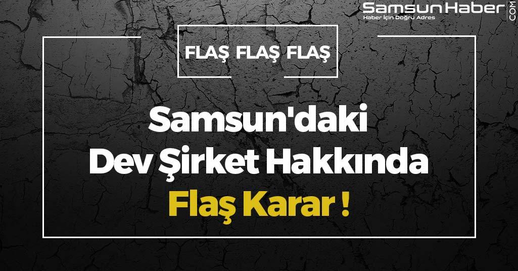 Samsun'daki Dev Şirket Hakkında Flaş Karar!