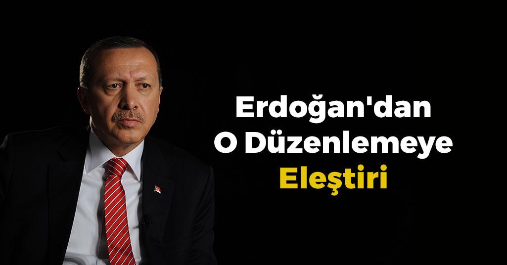 Erdoğan'dan O Düzenlemeye Eleştiri