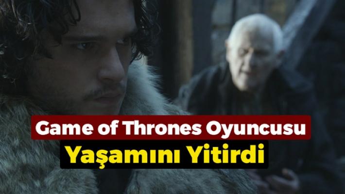 Game of Thrones Oyuncusu Yaşamını Yitirdi