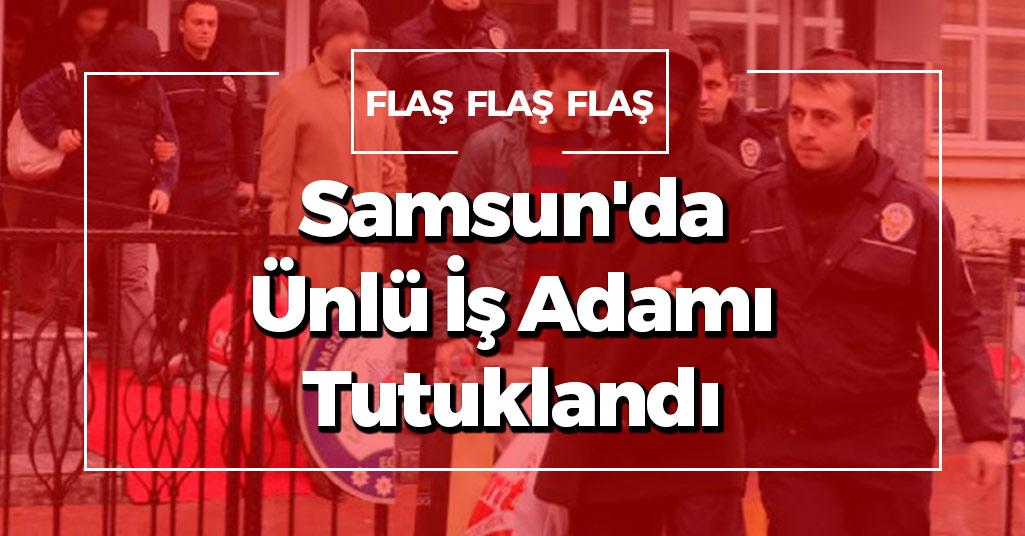 Samsun'da Ünlü İş Adamı Tutuklandı