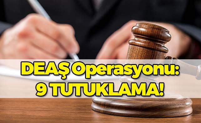 DEAŞ Operasyonunda 9 Kişiye Tutuklama!