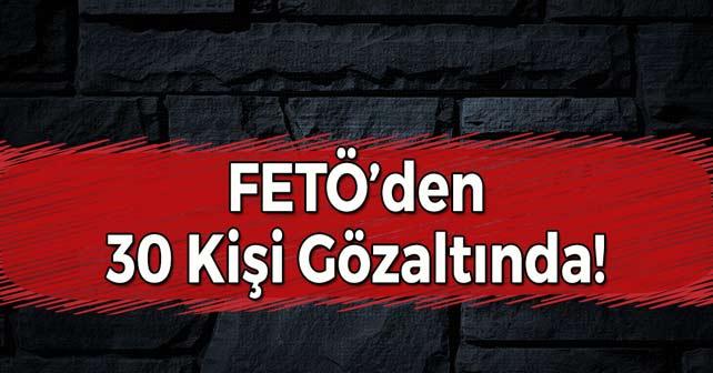 FETÖ'den 30 Kişi Gözaltına Alındı!