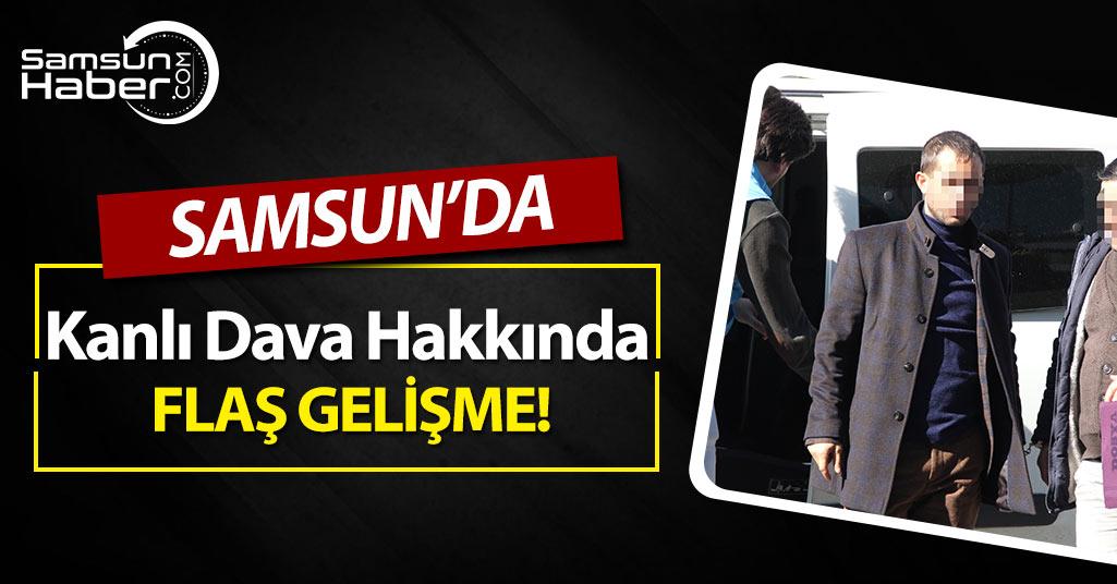 Samsun'da Kanlı Dava Hakkında Flaş Gelişme!