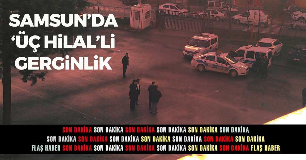 Samsun'da Üç Hilalli Gerginlik
