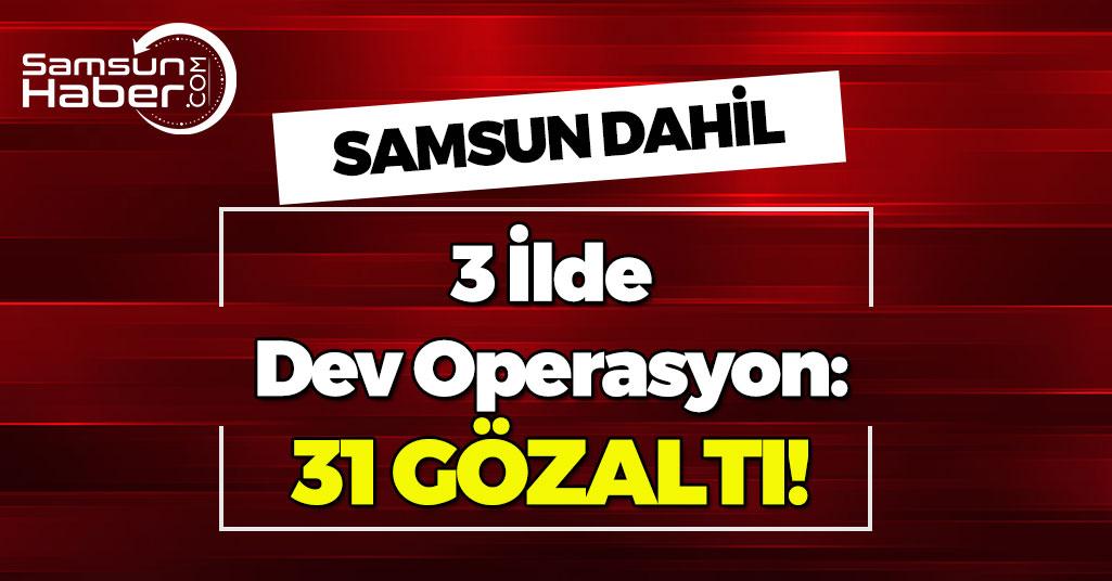 Samsun Dahil 3 İlde Dev Operasyon!