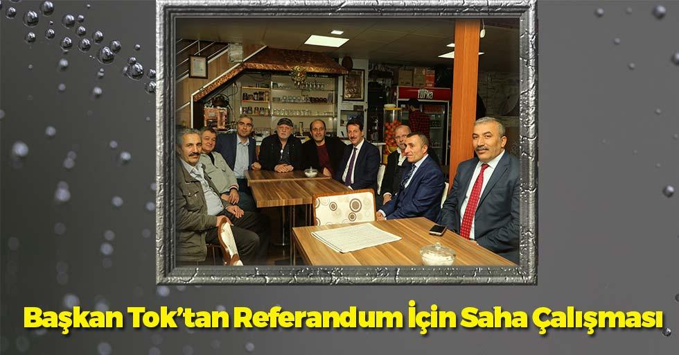 Başkan Tok'tan Referandum İçin Saha Çalışması